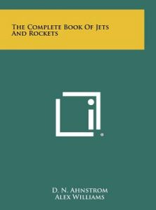 The Complete Book of Jets and Rockets by D. N. Ahnstrom, Alex Williams, Jerome Lederer - Hardcover
