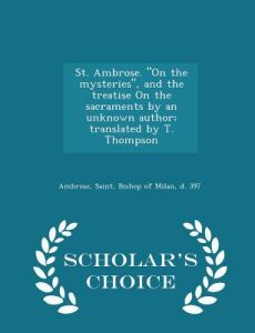 St. Ambrose. on the Mysteries, and the Treatise on the Sacraments an Unknown Author; Translated T. Thompson - Scholar's Choice Edition by Saint Bishop of Milan Ambrose - Paperback