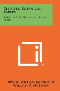 Selected Botanical Papers: Prentice Hall Biological Science Series by Irving William Knobloch, William D. McElroy, Carl P. Swanson - Paperback