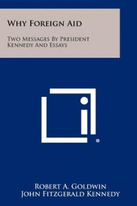 Why Foreign Aid: Two Messages President Kennedy and Essays by Robert A. Goldwin, John Fitzgerald Kennedy - Paperback
