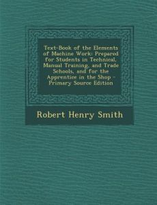 Text-Book of the Elements of Machine Work: Prepared for Students in Technical, Manual Training, and Trade Schools, and for the Apprentice in the Shop by Robert Henry Smith - Paperback