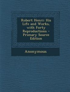 Robert Henri: His Life and Works, with Forty Reproductions - Primary Source Edition by Anonymous - Paperback
