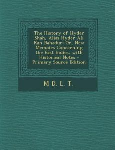 The History of Hyder Shah, Alias Hyder Ali Kan Bahadur: Or, New Memoirs Concerning the East Indies, with Historical Notes - Primary Source Edition by M. D. L. T - Paperback