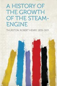 A History of the Growth of the Steam-Engine by Thurston Robert Henry 1839-1903 - Paperback
