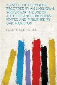 A Battle of the Books, Recorded an Unknown Writer for the Use of Authors and Publishers. Edited and Published Gail Hamilton by Hamilton Gail 1833-1896 - Paperback