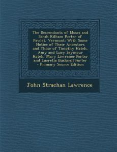 The Descendants of Moses and Sarah Kilham Porter of Pawlet, Vermont: With Some Notice of Their Ancestors and Those of Timothy Hatch, Amy and Lucy Seym by John Strachan Lawrence - Paperback