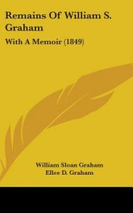 Remains of William S. Graham: With a Memoir (1849) by William Sloan Graham, Ellee D. Graham, George Allen - Hardcover