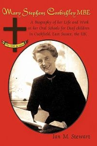 Mary Stephens Corbishley MBE: A Biography of Her Life and Work at Her Oral Schools for Deaf Children in Cuckfield, East Sussex, the UK by Ian M. Stewart - Paperback