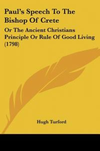 Paul's Speech to the Bishop of Crete: Or the Ancient Christians Principle or Rule of Good Living (1798) by Hugh Turford - Paperback