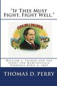 If Thee Must Fight, Fight Well.: William J. Palmer and the Fight for Martinsville Virginia April 8, 1865 by Thomas D. Perry - Paperback