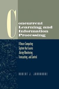 Concurrent Learning and Information Processing: A Neuro-Computing System That Learns During Monitoring, Forecasting, and Control by Robert J. Jannarone - Paperback