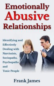 Emotionally Abusive Relationships: Identifying and Effectively Dealing with Narcissists, Sociopaths, Psychopaths and Toxic People by Frank James - Paperback