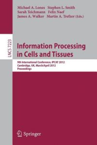 Information Processing in Cells and Tissues: 9th International Conference, Ipcat 2012, Cambridge, UK, March 31 -- April 2, 2012, Proceedings by Michael A. Lones, Stephen L. Smith, Sarah Teichmann - Paperback