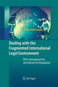 Dealing with the Fragmented International Legal Environment: Wto, International Tax and Internal Tax Regulations by Turki Althunayan - Paperback