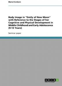 Body Image in Emily of New Moon with Reference to the Stages of Her Cognitive and Physical Development in Middle Childhood and Early Adolescence (9-13 by Maria Fernkorn - Paperback