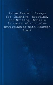 Prose Reader: Essays for Thinking, Reeading, and Writing, Books a la Carte Edition Plus Mywritinglab with Pearson Etext -- Access Ca 11st Edition  by Kim Flachmann, Michael Flachmann - Hardcover