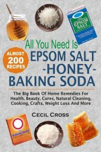 All You Need Is Epsom Salt, Honey and Baking Soda: The Big Book of Home Remedies for Health, Beauty, Cures, Natural Cleaning, Cooking, Crafts, Weight by Cecil Cross - Paperback
