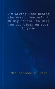 I'm Living Free Behind the Makeup Journal: A 40 Day Journal to Help You Get Clear on Your Purpose by Mrs Darlene L. Hart - Paperback